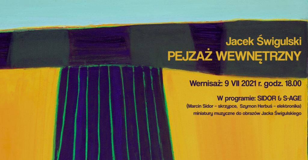 Plakat z obrazem przedstawiającym pole i napisem Jacek Świgulski Pejzaż wewnetrzny wernisaż wystawy 9 lipca o godz. 18.00, wystaw od 9 lipca do 5 września 2021. W programie Sido and Sage Marcin Sidor - skrzypce, Szymon herbuś - elektronika miniatury muzyczne do obrazów Jacka Świgulskiego