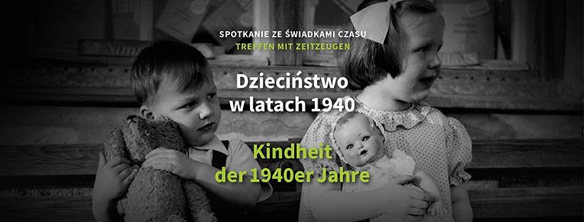 Po lewej chłopiec z misiem, po prawej dziewczynka z lalką. Dzieci ubrane w stylu lat czterdziestych. Napisy w języku polskim: Spotkanie ze świadkami czasu Dzieciństwo w latach 1940. Napisy w języku niemieckim: Treffen mit Zeitzeugen Kinderheit der 1940er Jahre.