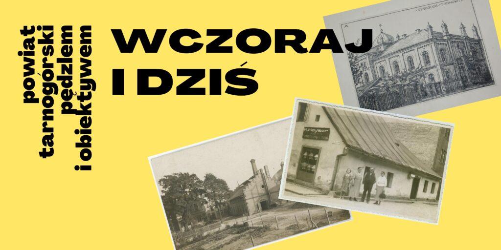 Czarny napis na żółtym tle : powiat tarnogórski pedzlem i obiektywem - wczoraj i dziś. Z prawej strony trzy stare czarno-białe zdjęcia budynków z powiatu tarnogórskiego.